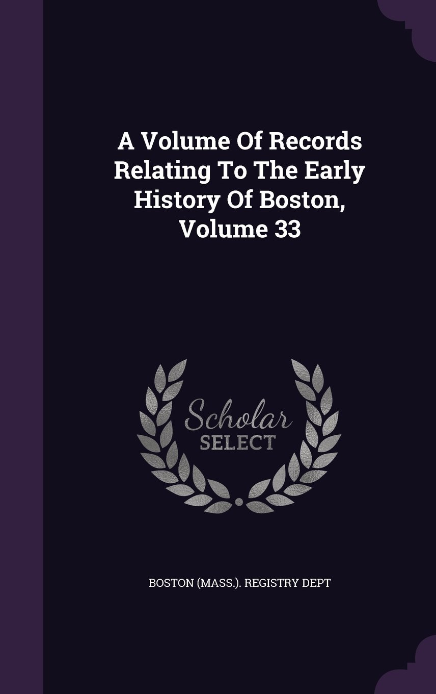 A Volume Of Records Relating To The Early History Of Boston, Volume 33 ebook