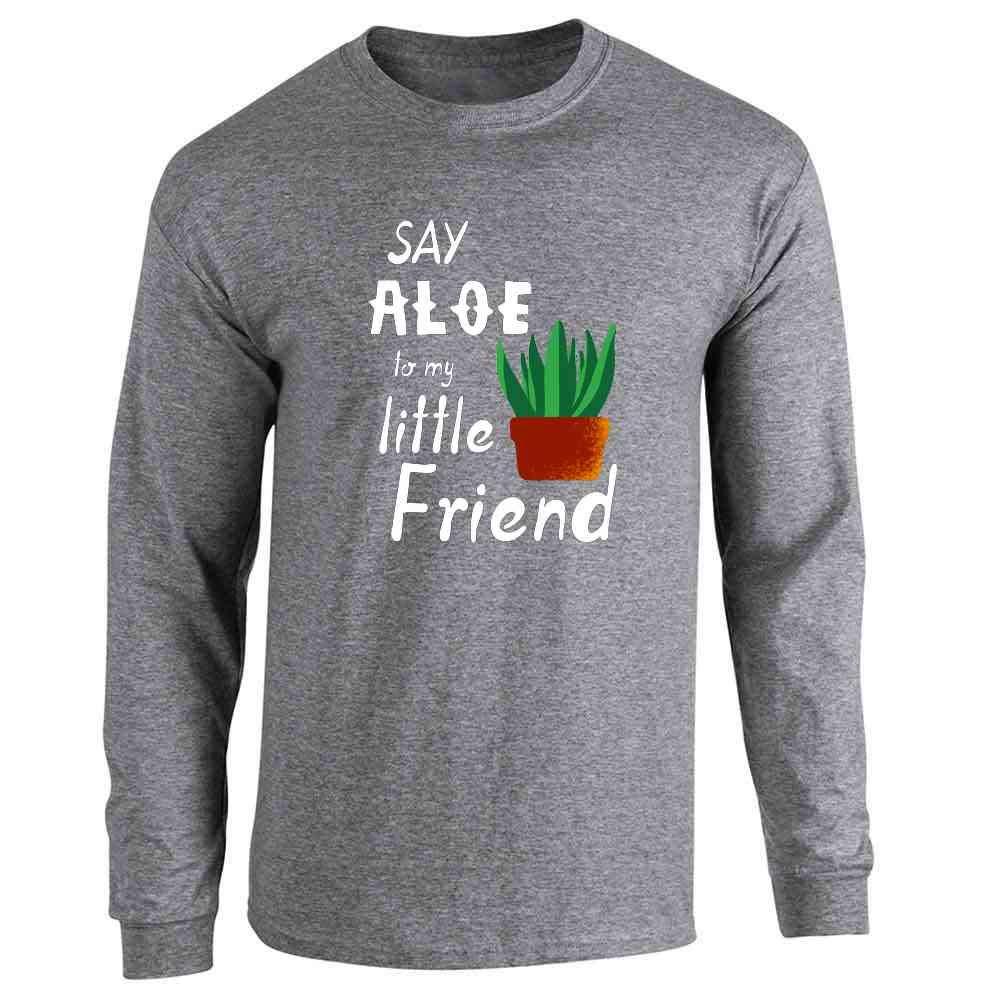 10f7f3088 Amazon.com: Say Aloe To My Little Friend Plant Funny Long Sleeve T-Shirt:  Clothing