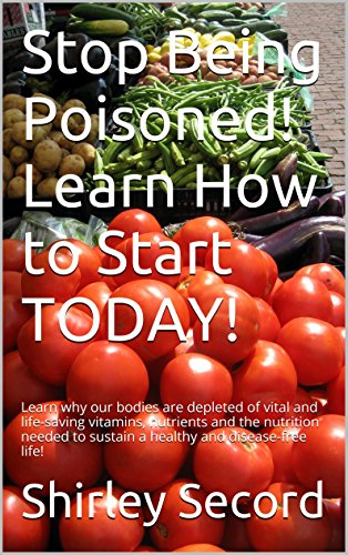 Stop Being Poisoned! Learn How to Start TODAY!: Learn why our bodies are depleted of vital and life-saving vitamins, nutrients and the nutrition needed to sustain a healthy and disease-free life!