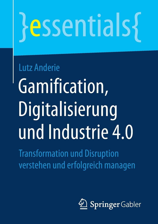 Gamification, Digitalisierung und Industrie 4.0: Transformation und Disruption verstehen und erfolgreich managen (essentials) Taschenbuch – 20. Oktober 2017 Lutz Anderie Springer Gabler 3658198648 Innovationsmanagement