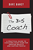 The 3x5 Coach: A Practical Guide to Coaching Your Team for Greater Results and Happier People