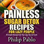 Painless Sugar Detox Recipes for Lazy People: 50 Simple Sugar Detox Recipes Even Your Lazy Ass Can Make | Phillip Pablo