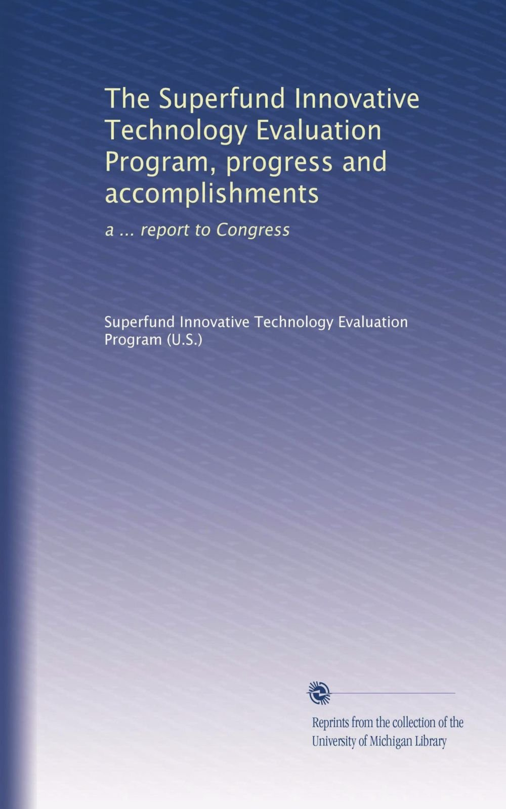The Superfund Innovative Technology Evaluation Program, progress and accomplishments: a ... report to Congress ebook
