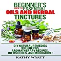 Beginner's Guide to Essential Oils and Herbal Tinctures: DIY Natural Remedies with Herbs, Aromatherapy Recipes, Infused Oils, and Much More! Audiobook by Kathy Wyatt Narrated by Jo Nelson