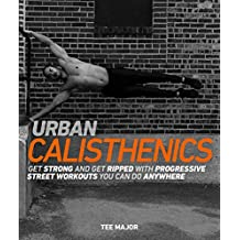 Urban Calisthenics: Get Ripped and Get Strong with Progressive Street Workouts You Can Do Anywhere