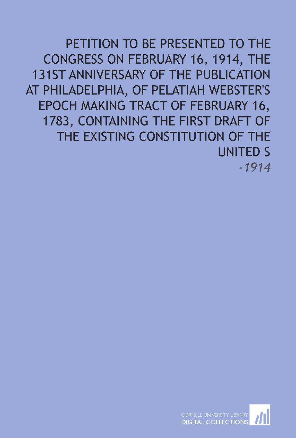 Petition to Be Presented to the Congress on February 16, 1914, the 131st Anniversary of the Publication at Philadelphia, of Pelatiah Webster's Epoch ... Existing Constitution of the United S: -1914 PDF