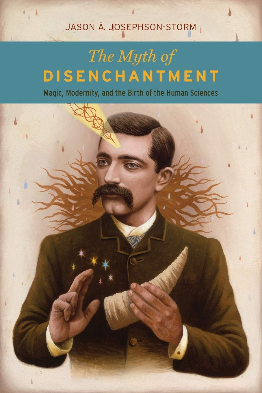 The Myth of Disenchantment: Magic, Modernity, and the Birth of the Human  Sciences: Storm, Jason Ananda Josephson: 9780226403366: Amazon.com: Books