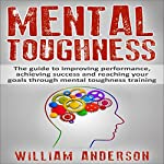 Mental Toughness: The Guide to Improving Performance, Achieving Success and Reaching Your Goals Through Mental Toughness Training | William Anderson