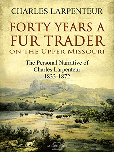 Forty Years a Fur Trader On the Upper Missouri: The Personal Narrative of Charles Larpenteur, 1833-1872 by [Charles Larpenteur]