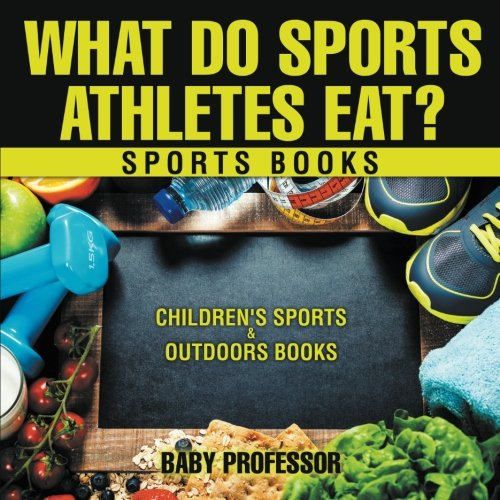 What Do Sports Athletes Eat? - Sports Books | Children's Sports & Outdoors Books