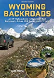 Wyoming Backroads - An Off-Highway Guide to Wyoming s Best Backcountry Drives, 4WD Routes, and ATV Trails
