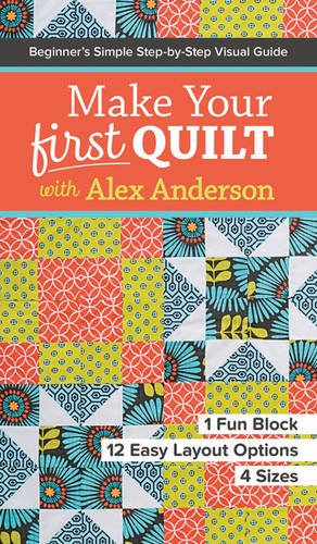 Anderson Quilt - Make Your First Quilt with Alex Anderson: Beginner's Simple Step-by-Step Visual Guide • 1 Fun Block, 12 Easy Layout Options, 4 Sizes