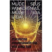 MUDE SEUS PARADIGMAS, MUDE SUA VIDA: Transforme completamente sua vida ainda hoje (Portuguese Edition)