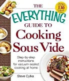 The Everything Guide To Cooking Sous Vide: Step-by-Step Instructions for Vacuum-Sealed Cooking at Home (Everything: Cooking)