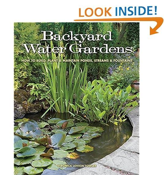 Backyard Water Gardens: How To Build, Plant U0026 Maintain Ponds, Streams U0026  Fountains