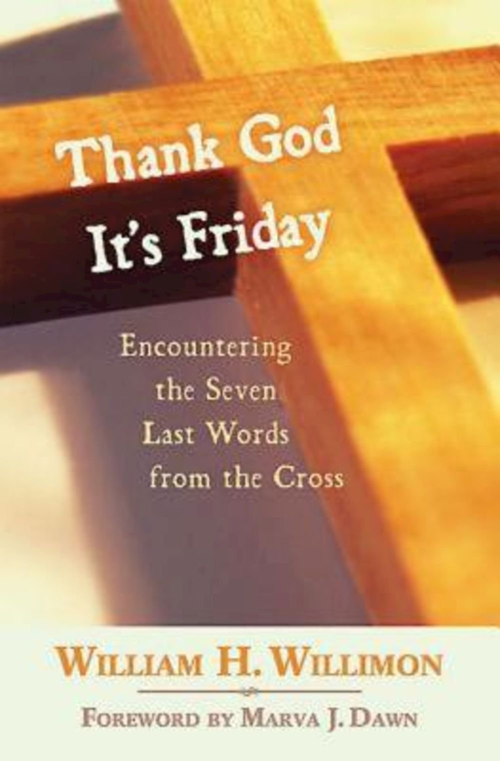 Thank God It's Friday: Encountering The Seven Last Words From The Cross:  William H Willimon: 9780687464906: Amazon: Books