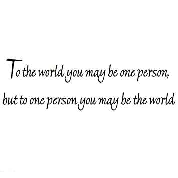 Amazoncom To The World You May Be One Person But To One Person You