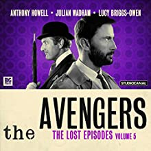 The Avengers - The Lost Episodes, Volume 5 Radio/TV Program by Dan Starkey, Dennis Spooner, Phil Mulryne, John Dorney Narrated by Anthony Howell, Julian Wadham, Lucy Briggs-Owen