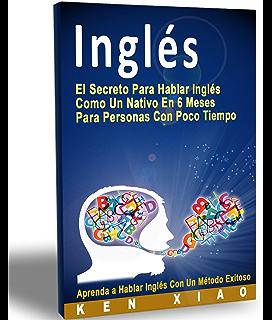 Inglés: El Secreto Para Hablar Inglés Como Un Nativo En 6 Meses Para Personas Con