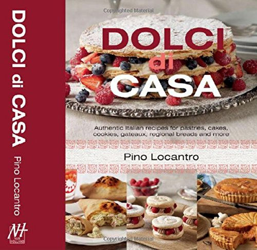 Dolci Di Casa: Authentic Italian Recipes for Pastries, Cakes, Cookies, Gateaux, Regional Breads and More by Pino Locantro