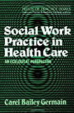 Social Work Practice in Health Care, Carel Bailey Germain, 0743236378