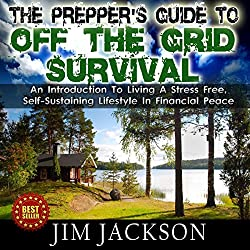 The Prepper's Guide to Off the Grid Survival