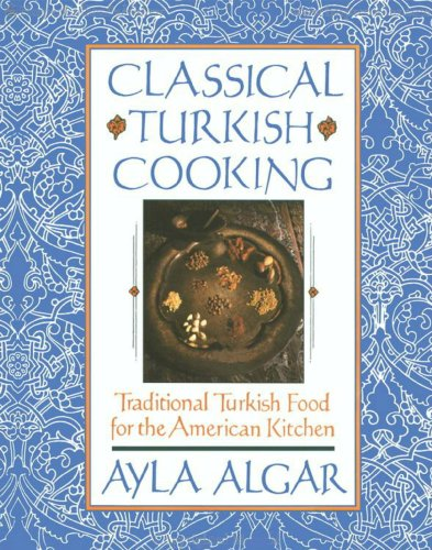 Classical Turkish Cooking: Traditional Turkish Food for the America by Ayla E. Algar