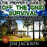 The Prepper's Guide to Off the Grid Survival: An Introduction to Living a Stress Free, Self-Sustaining Lifestyle in Financial Peace | Jim Jackson