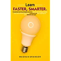 Learn Faster, Smarter: Accelerated learning strategies proven to improve your memory, increase your focus and limit distractions so that you can learn anything you want, whenever you want.