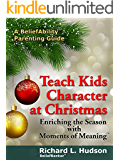 Teach Kids Character at Christmas: Enriching the Season with Moments of Meaning (A BeliefAbility Parenting Guide Book 1)