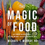 The Magic of Food: Live Longer and Healthier - and Lose Weight - with the Synergetic Diet | Michael T. Murray, ND