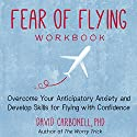 Fear of Flying Workbook: Overcome Your Anticipatory Anxiety and Develop Skills for Flying with Confidence Audiobook by David Carbonell Ph.D. Narrated by Stephen Paul Aulridge Jr.