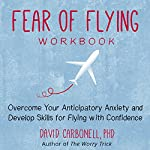 Fear of Flying Workbook: Overcome Your Anticipatory Anxiety and Develop Skills for Flying with Confidence | David Carbonell Ph.D.