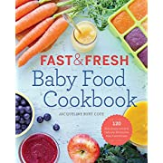 Fast & Fresh Baby Food Cookbook: 120 Ridiculously Simple and Naturally Wholesome Baby Food Recipes
