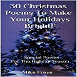 30 Christmas Poems to Make Your Holidays Bright!: Special Poems for the Holidays...Poems About Jesus, Love, Family, Friendship, Faith, More! | Mike Freze