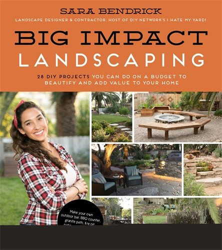 Big Impact Landscaping: 28 DIY Projects You Can Do on a Budget to Beautify and Add Value to Your Home