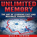 Unlimited Memory: The Art of Learning Fast and Maximize Productivity | Kyle J. Benson