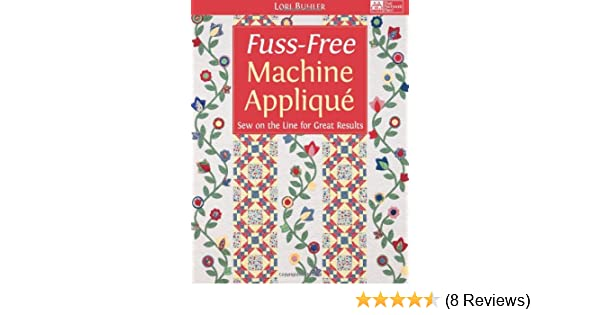 Fuss-Free Machine Applique: Sew on the Line for Great Results: Lori ...