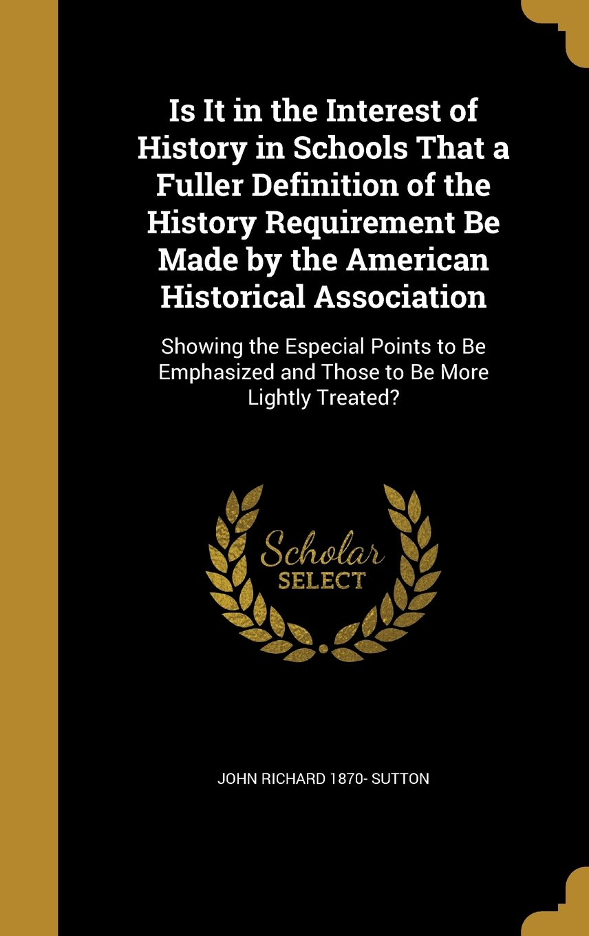 Is It in the Interest of History in Schools That a Fuller Definition of the History Requirement Be Made by the American Historical Association: ... and Those to Be More Lightly Treated? pdf