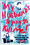"""""""My Husband's Trying to Kill Me!"""": A True Story of Money, Marriage, and Murderous Intent"""