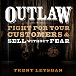 Outlaw: Fight for Your Customers and Sell Without Fear | Trent Leyshan