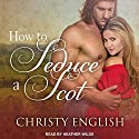How to Seduce a Scot: Broadswords and Ballrooms Series, Book 1 Audiobook by Christy English Narrated by Heather Wilds