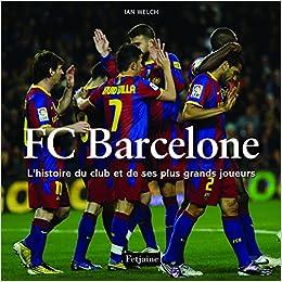 Fc Barcelone. L'histoire du club et de ses plus grands joueurs