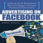 Advertising On Facebook: Helping Small Businesses Become Bigger Through Facebook Advertising | John Lucas