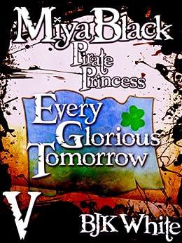 Miya Black, Pirate Princess V: Every Glorious Tomorrow by [White, Ben]