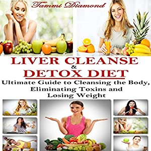 Liver Cleanse and Detox Diet: The Ultimate Guide to Cleansing the Body, Eliminating Toxins and Losing Weight! Audiobook