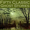Fifty Classic Ghost Stories Audiobook by E. F. Benson, Edith Wharton, F. Marion Crawford, Lettice Galbraith, Hugh Walpole, Charles Dickens, D. H. Lawrence Narrated by Cathy Dobson