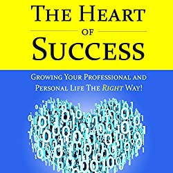 The Heart of Success - Growing Your Professional and Personal Life the Right Way