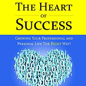 The Heart of Success - Growing Your Professional and Personal Life the Right Way Audiobook