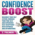 Confidence Boost: Maximize Your Self Esteem, Embrace Your True Self and Experience Self Acceptance with Hypnosis and Affirmations | S. Palmer